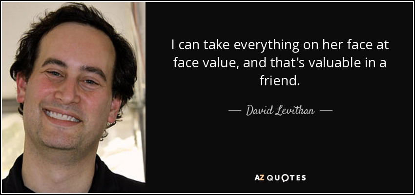 I can take everything on her face at face value, and that's valuable in a friend. - David Levithan