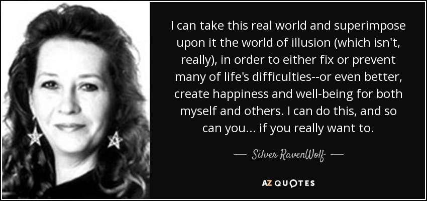 I can take this real world and superimpose upon it the world of illusion (which isn't, really), in order to either fix or prevent many of life's difficulties--or even better, create happiness and well-being for both myself and others. I can do this, and so can you ... if you really want to. - Silver RavenWolf