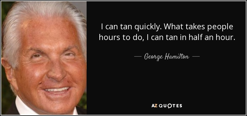 I can tan quickly. What takes people hours to do, I can tan in half an hour. - George Hamilton
