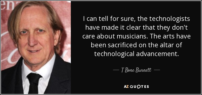 I can tell for sure, the technologists have made it clear that they don't care about musicians. The arts have been sacrificed on the altar of technological advancement. - T Bone Burnett