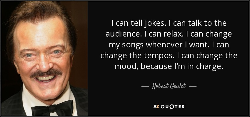 I can tell jokes. I can talk to the audience. I can relax. I can change my songs whenever I want. I can change the tempos. I can change the mood, because I'm in charge. - Robert Goulet