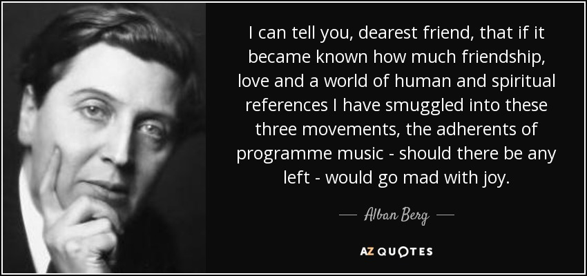 I can tell you, dearest friend, that if it became known how much friendship, love and a world of human and spiritual references I have smuggled into these three movements, the adherents of programme music - should there be any left - would go mad with joy. - Alban Berg