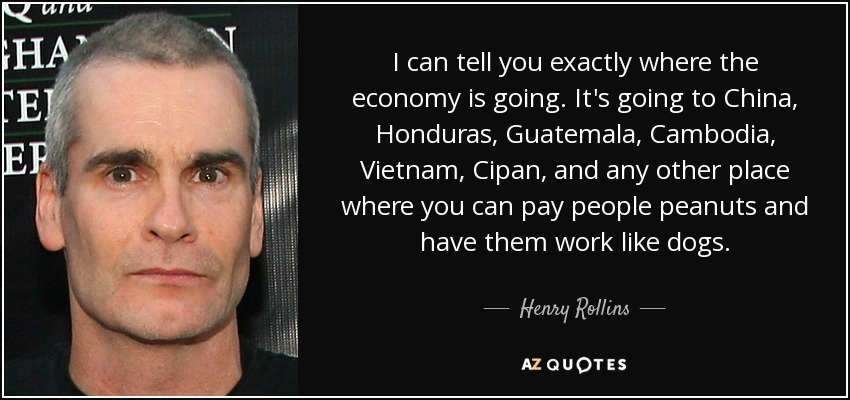 I can tell you exactly where the economy is going. It's going to China, Honduras, Guatemala, Cambodia, Vietnam, Cipan, and any other place where you can pay people peanuts and have them work like dogs. - Henry Rollins