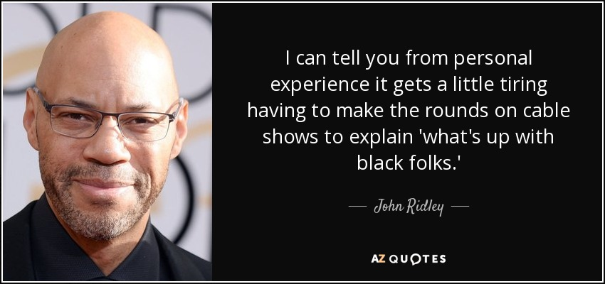 I can tell you from personal experience it gets a little tiring having to make the rounds on cable shows to explain 'what's up with black folks.' - John Ridley