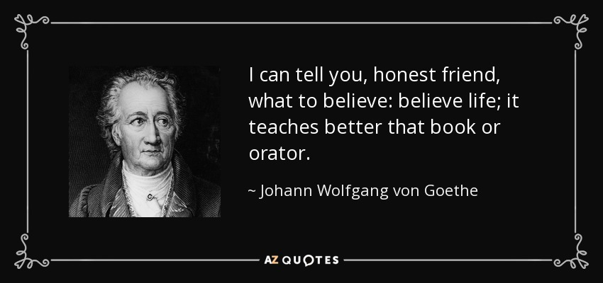 I can tell you, honest friend, what to believe: believe life; it teaches better that book or orator. - Johann Wolfgang von Goethe