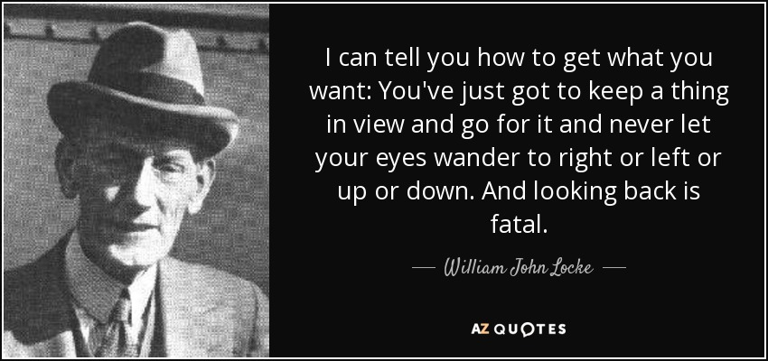 I can tell you how to get what you want: You've just got to keep a thing in view and go for it and never let your eyes wander to right or left or up or down. And looking back is fatal. - William John Locke