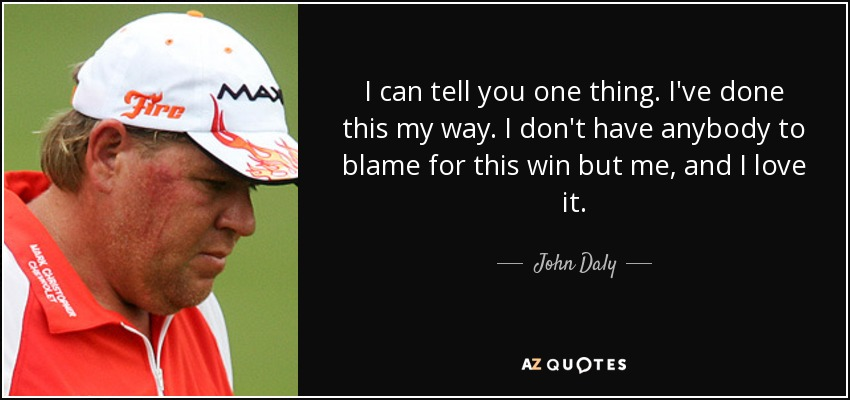 I can tell you one thing. I've done this my way. I don't have anybody to blame for this win but me, and I love it. - John Daly