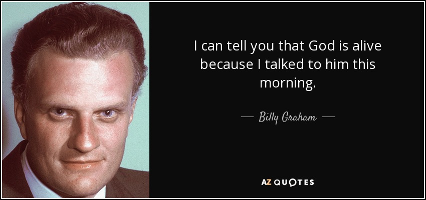 I can tell you that God is alive because I talked to him this morning. - Billy Graham