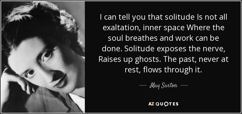 I can tell you that solitude Is not all exaltation, inner space Where the soul breathes and work can be done. Solitude exposes the nerve, Raises up ghosts. The past, never at rest, flows through it. - May Sarton