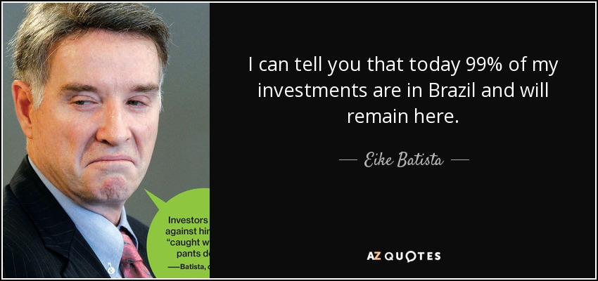 I can tell you that today 99% of my investments are in Brazil and will remain here. - Eike Batista
