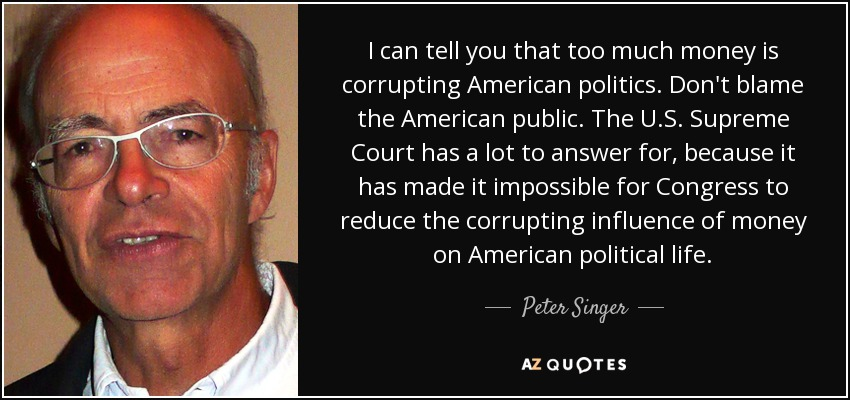 I can tell you that too much money is corrupting American politics. Don't blame the American public. The U.S. Supreme Court has a lot to answer for, because it has made it impossible for Congress to reduce the corrupting influence of money on American political life. - Peter Singer