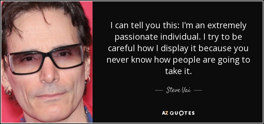 I can tell you this: I'm an extremely passionate individual. I try to be careful how I display it because you never know how people are going to take it. - Steve Vai