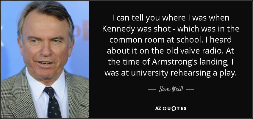 I can tell you where I was when Kennedy was shot - which was in the common room at school. I heard about it on the old valve radio. At the time of Armstrong's landing, I was at university rehearsing a play. - Sam Neill