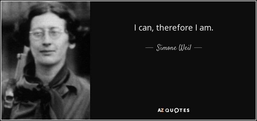 I can, therefore I am. - Simone Weil