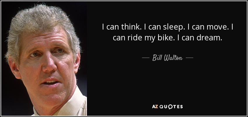I can think. I can sleep. I can move. I can ride my bike. I can dream. - Bill Walton