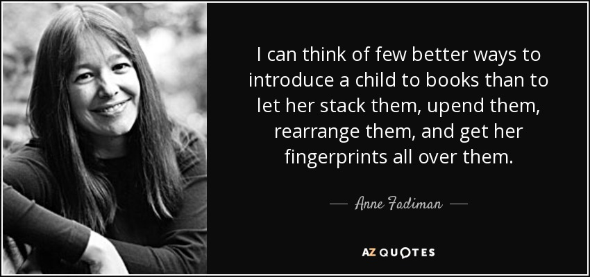 I can think of few better ways to introduce a child to books than to let her stack them, upend them, rearrange them, and get her fingerprints all over them. - Anne Fadiman