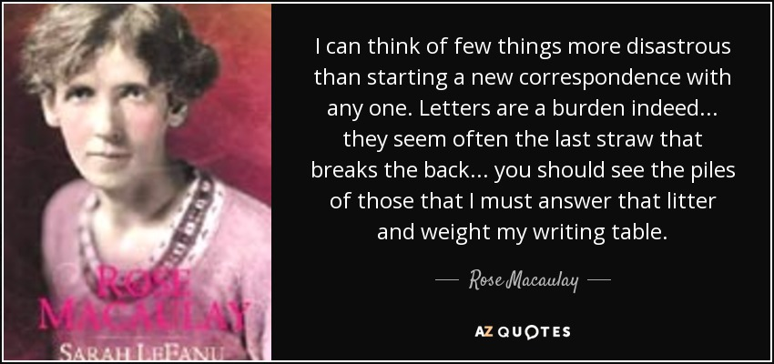I can think of few things more disastrous than starting a new correspondence with any one. Letters are a burden indeed ... they seem often the last straw that breaks the back ... you should see the piles of those that I must answer that litter and weight my writing table. - Rose Macaulay