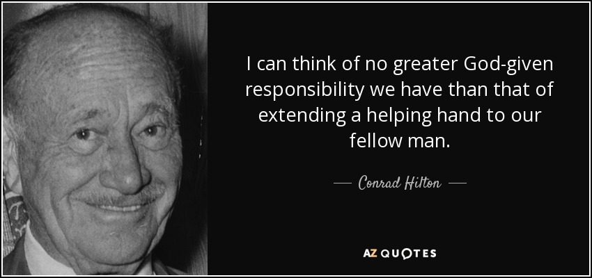 I can think of no greater God-given responsibility we have than that of extending a helping hand to our fellow man. - Conrad Hilton