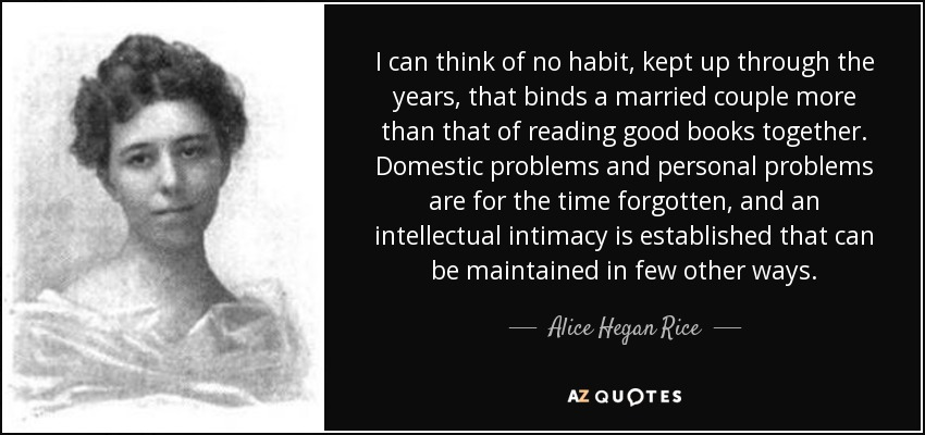 I can think of no habit, kept up through the years, that binds a married couple more than that of reading good books together. Domestic problems and personal problems are for the time forgotten, and an intellectual intimacy is established that can be maintained in few other ways. - Alice Hegan Rice