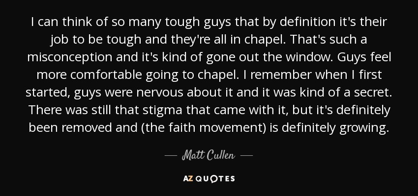 I can think of so many tough guys that by definition it's their job to be tough and they're all in chapel. That's such a misconception and it's kind of gone out the window. Guys feel more comfortable going to chapel. I remember when I first started, guys were nervous about it and it was kind of a secret. There was still that stigma that came with it, but it's definitely been removed and (the faith movement) is definitely growing. - Matt Cullen