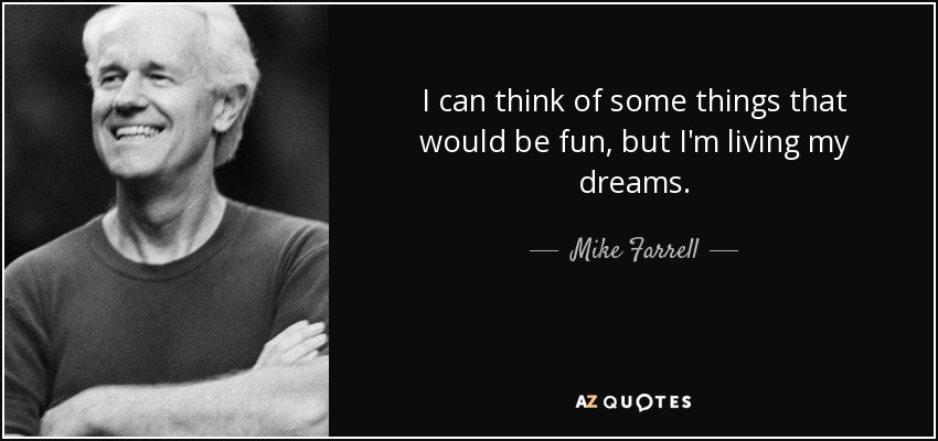 I can think of some things that would be fun, but I'm living my dreams. - Mike Farrell