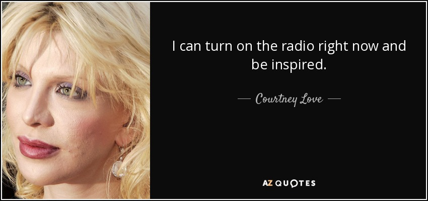 I can turn on the radio right now and be inspired. - Courtney Love