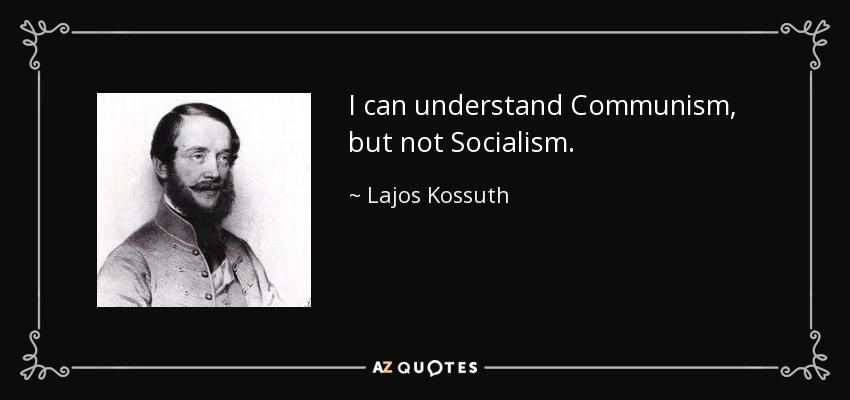 I can understand Communism, but not Socialism. - Lajos Kossuth