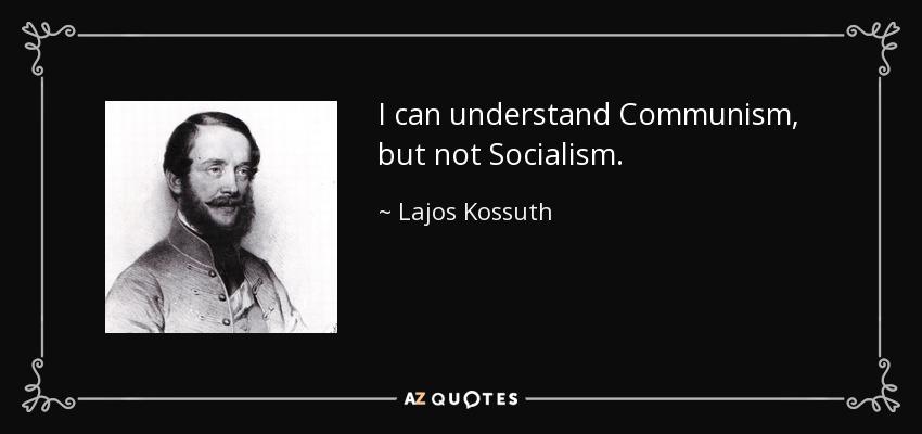 I can understand Communism, but not Socialism. - Lajos Kossuth