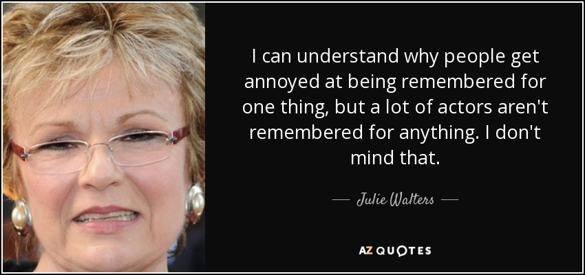 I can understand why people get annoyed at being remembered for one thing, but a lot of actors aren't remembered for anything. I don't mind that. - Julie Walters