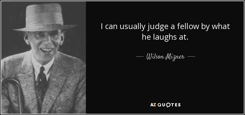 I can usually judge a fellow by what he laughs at. - Wilson Mizner