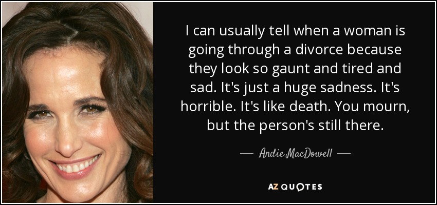 I can usually tell when a woman is going through a divorce because they look so gaunt and tired and sad. It's just a huge sadness. It's horrible. It's like death. You mourn, but the person's still there. - Andie MacDowell