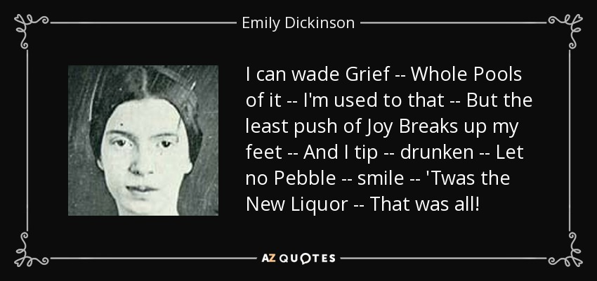 I can wade Grief -- Whole Pools of it -- I'm used to that -- But the least push of Joy Breaks up my feet -- And I tip -- drunken -- Let no Pebble -- smile -- 'Twas the New Liquor -- That was all! - Emily Dickinson