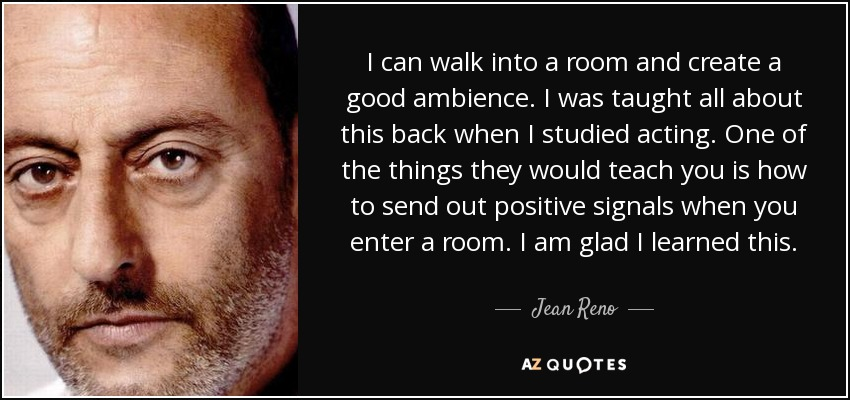 I can walk into a room and create a good ambience. I was taught all about this back when I studied acting. One of the things they would teach you is how to send out positive signals when you enter a room. I am glad I learned this. - Jean Reno