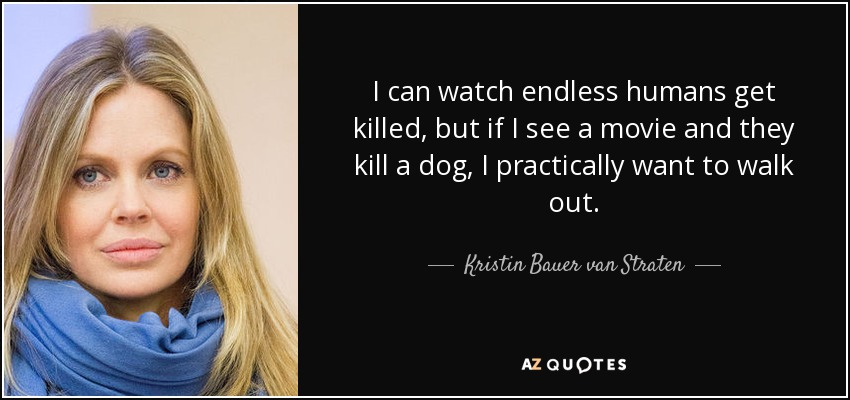 I can watch endless humans get killed, but if I see a movie and they kill a dog, I practically want to walk out. - Kristin Bauer van Straten