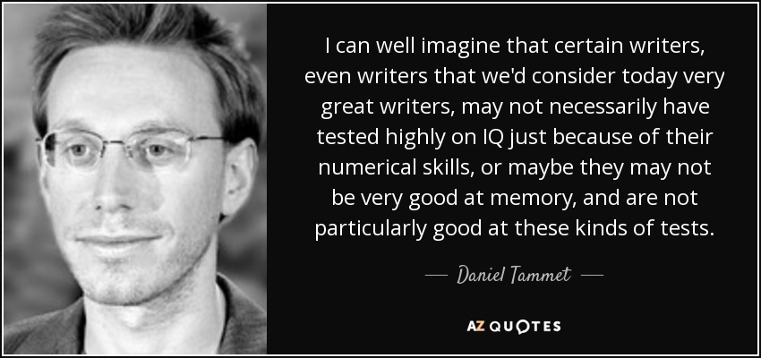 I can well imagine that certain writers, even writers that we'd consider today very great writers, may not necessarily have tested highly on IQ just because of their numerical skills, or maybe they may not be very good at memory, and are not particularly good at these kinds of tests. - Daniel Tammet