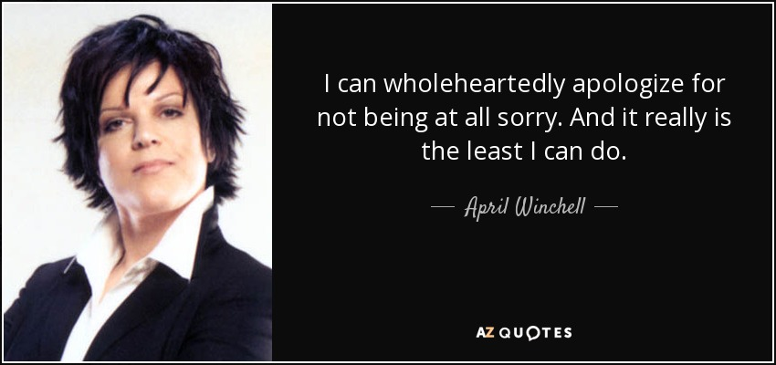 I can wholeheartedly apologize for not being at all sorry. And it really is the least I can do. - April Winchell