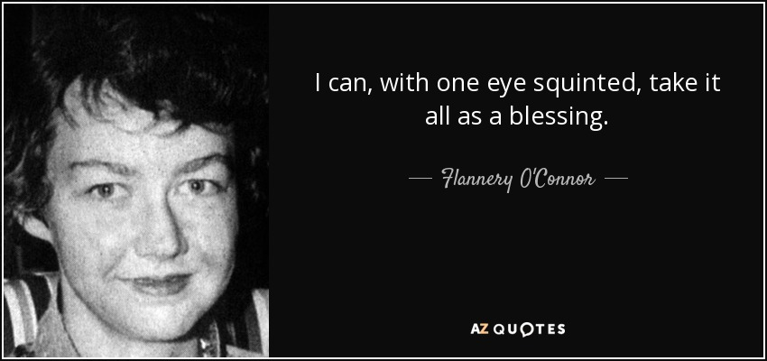 I can, with one eye squinted, take it all as a blessing. - Flannery O'Connor
