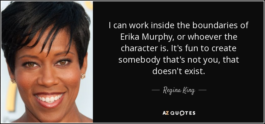 I can work inside the boundaries of Erika Murphy, or whoever the character is. It's fun to create somebody that's not you, that doesn't exist. - Regina King