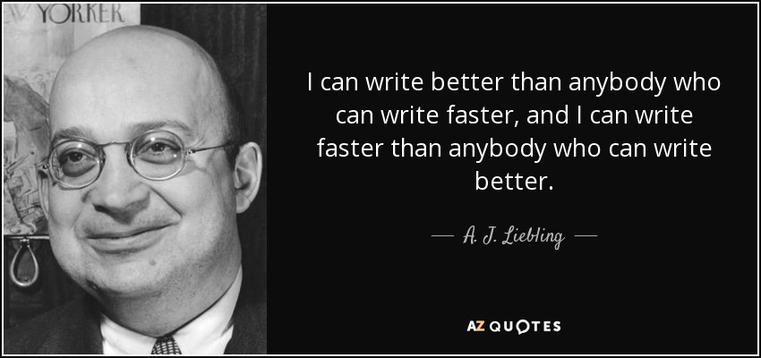I can write better than anybody who can write faster, and I can write faster than anybody who can write better. - A. J. Liebling