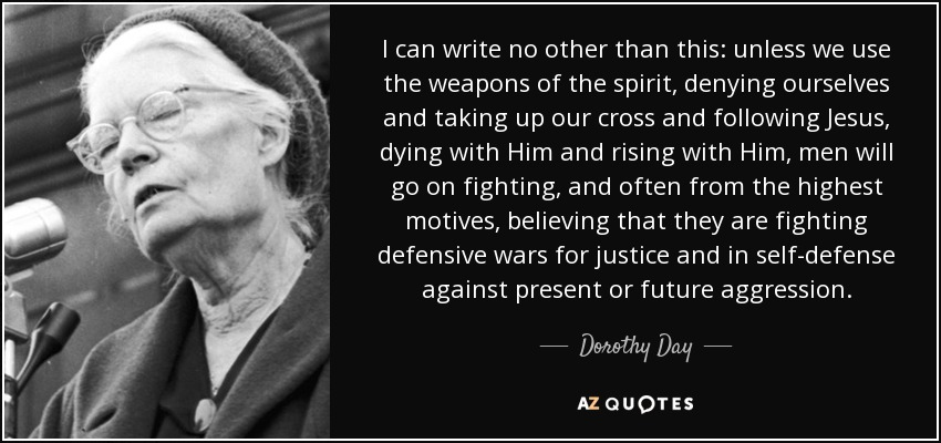 I can write no other than this: unless we use the weapons of the spirit, denying ourselves and taking up our cross and following Jesus, dying with Him and rising with Him, men will go on fighting, and often from the highest motives, believing that they are fighting defensive wars for justice and in self-defense against present or future aggression. - Dorothy Day