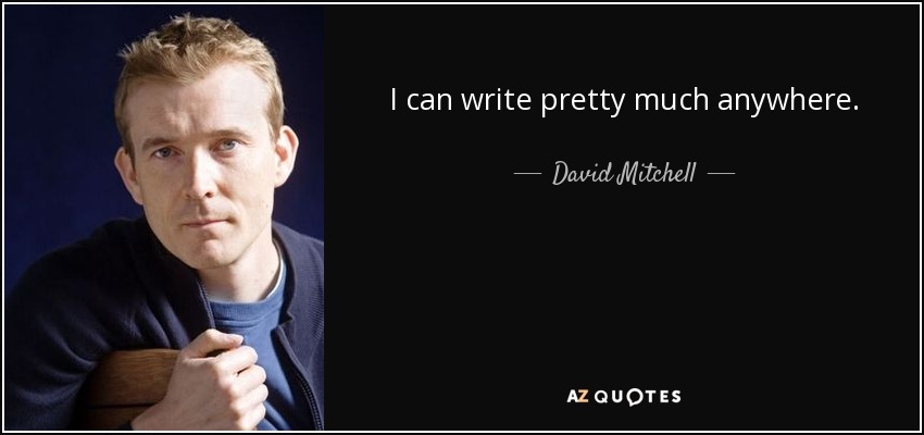 I can write pretty much anywhere. - David Mitchell