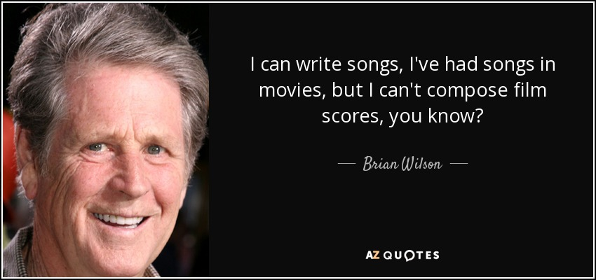 I can write songs, I've had songs in movies, but I can't compose film scores, you know? - Brian Wilson