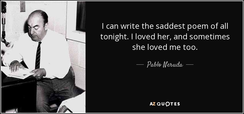 I can write the saddest poem of all tonight. I loved her, and sometimes she loved me too. - Pablo Neruda