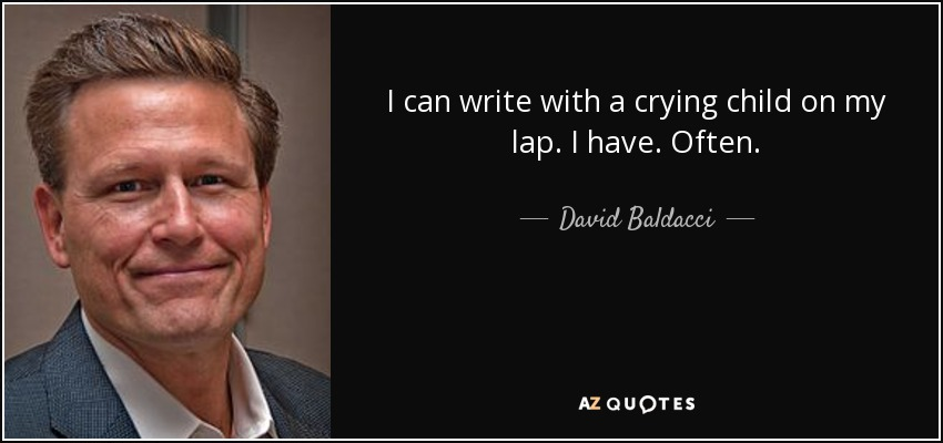 I can write with a crying child on my lap. I have. Often. - David Baldacci