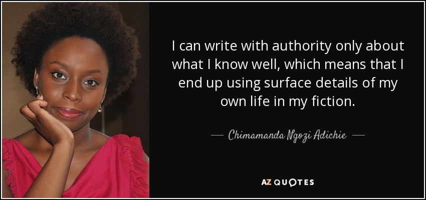 I can write with authority only about what I know well, which means that I end up using surface details of my own life in my fiction. - Chimamanda Ngozi Adichie