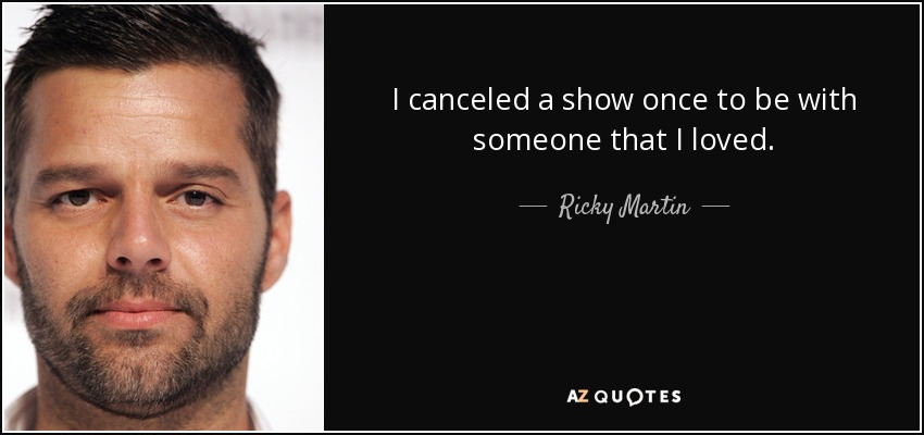 I canceled a show once to be with someone that I loved. - Ricky Martin