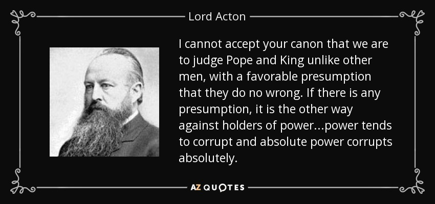 I cannot accept your canon that we are to judge Pope and King unlike other men, with a favorable presumption that they do no wrong. If there is any presumption, it is the other way against holders of power...power tends to corrupt and absolute power corrupts absolutely. - Lord Acton