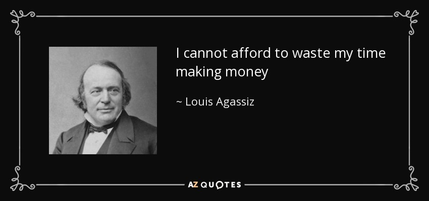 I cannot afford to waste my time making money - Louis Agassiz