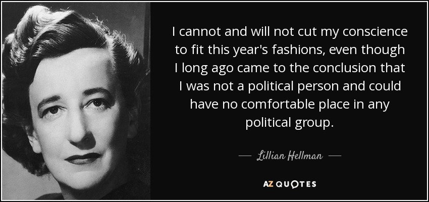 I cannot and will not cut my conscience to fit this year's fashions, even though I long ago came to the conclusion that I was not a political person and could have no comfortable place in any political group. - Lillian Hellman