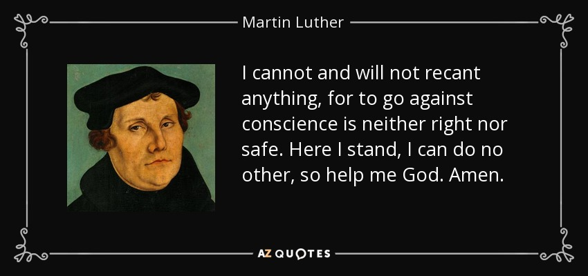 I cannot and will not recant anything, for to go against conscience is neither right nor safe. Here I stand, I can do no other, so help me God. Amen. - Martin Luther